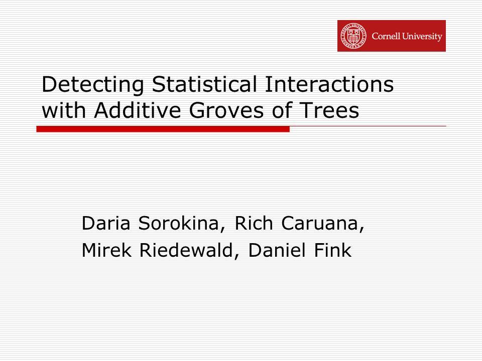 Detecting Statistical Interactions with Additive Groves of Trees Daria Sorokina, Rich Caruana, Mirek Riedewald, Daniel Fink