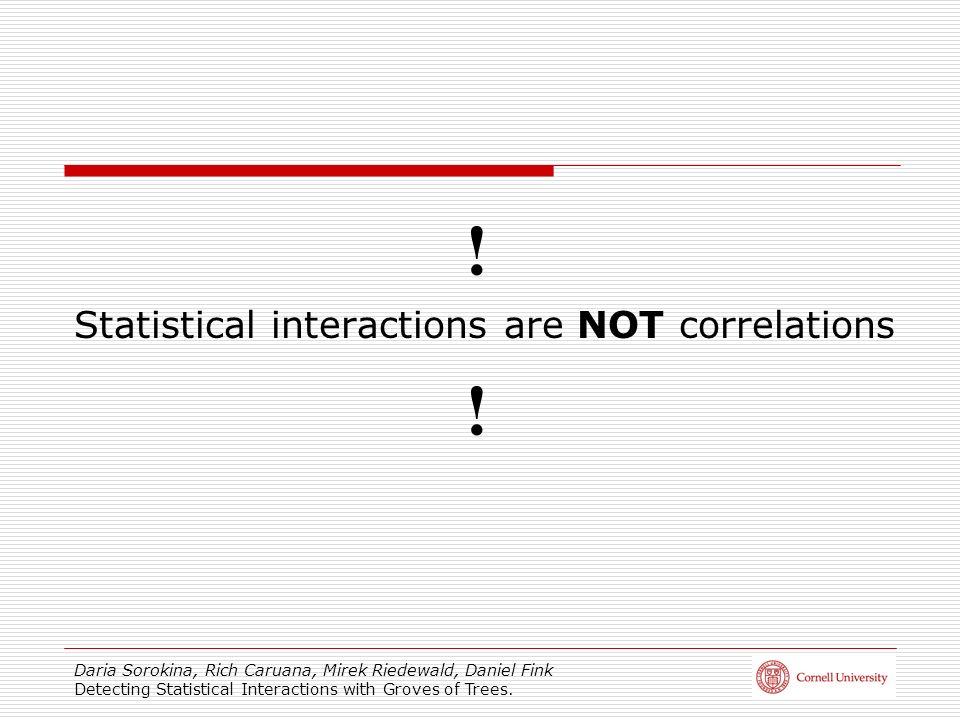 Daria Sorokina, Rich Caruana, Mirek Riedewald, Daniel Fink Detecting Statistical Interactions with Groves of Trees. ! Statistical interactions are NOT