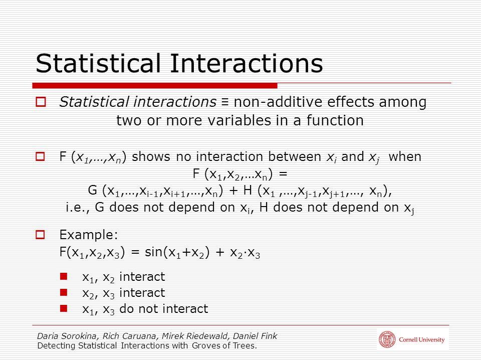 Daria Sorokina, Rich Caruana, Mirek Riedewald, Daniel Fink Detecting Statistical Interactions with Groves of Trees. Statistical Interactions Statistic