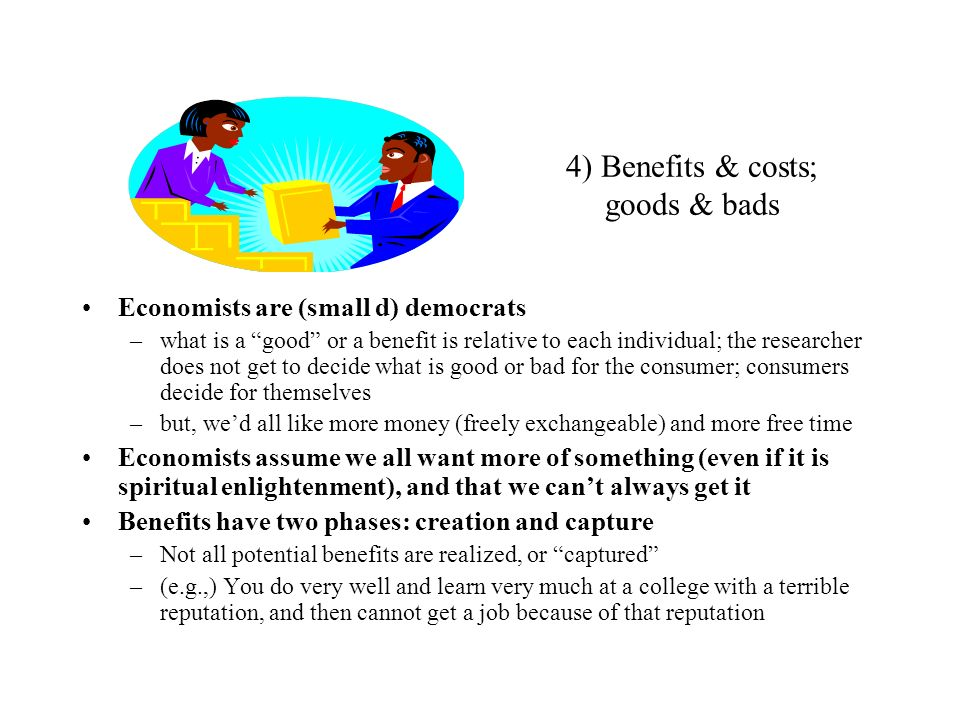 4) Benefits & costs; goods & bads Economists are (small d) democrats –what is a good or a benefit is relative to each individual; the researcher does
