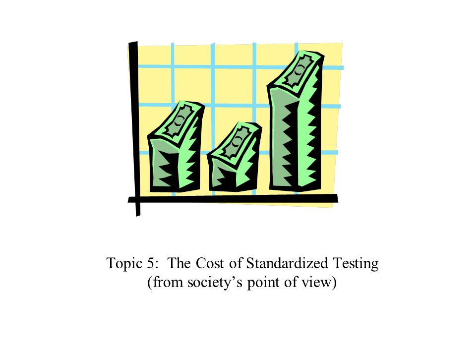 Topic 5: The Cost of Standardized Testing (from societys point of view)
