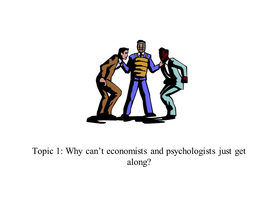 Topic 1: Why cant economists and psychologists just get along?