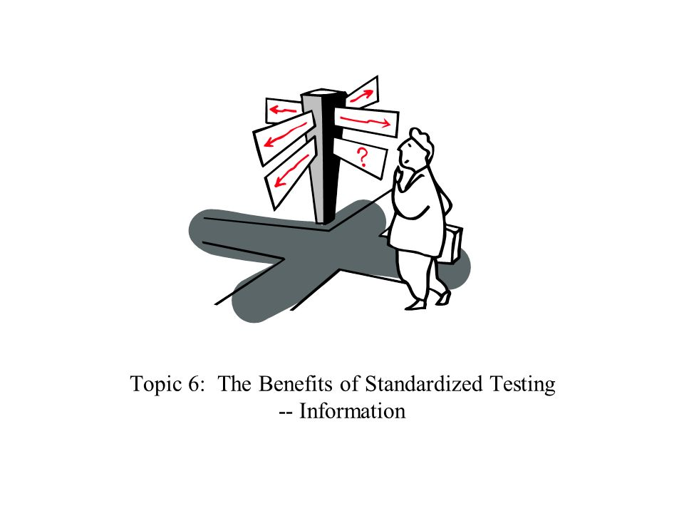 Topic 6: The Benefits of Standardized Testing -- Information