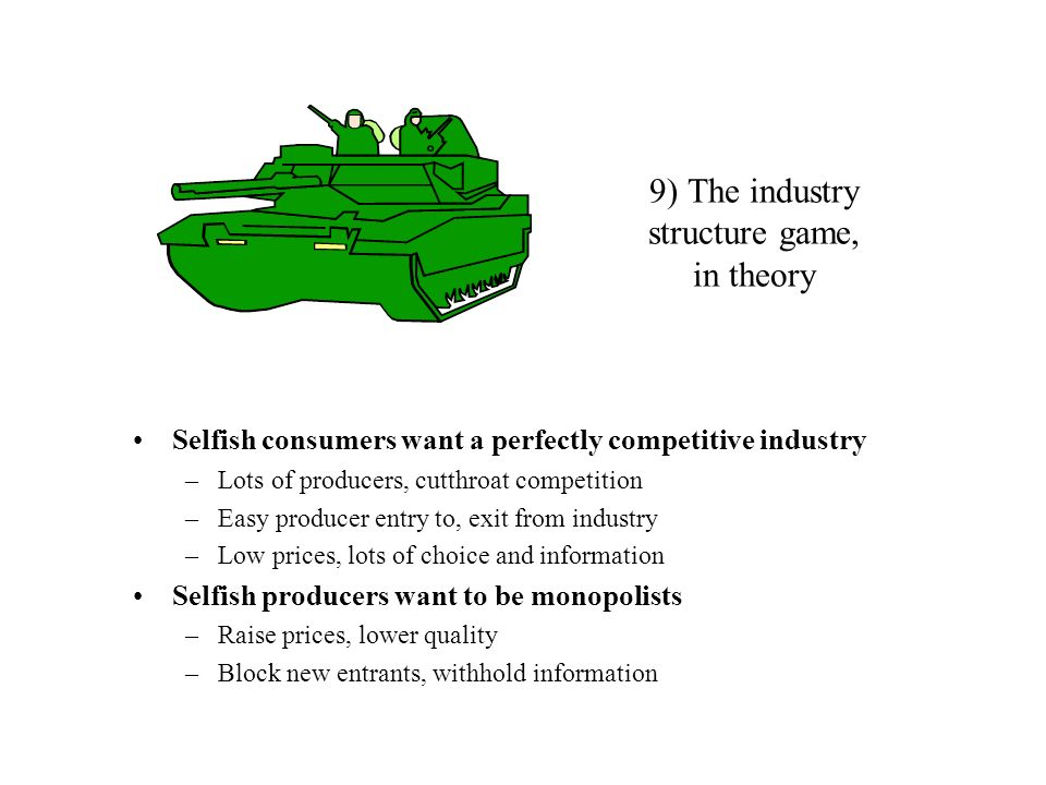 9) The industry structure game, in theory Selfish consumers want a perfectly competitive industry –Lots of producers, cutthroat competition –Easy prod