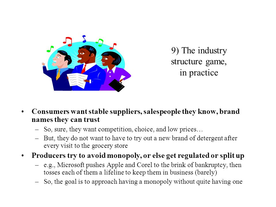9) The industry structure game, in practice Consumers want stable suppliers, salespeople they know, brand names they can trust –So, sure, they want co