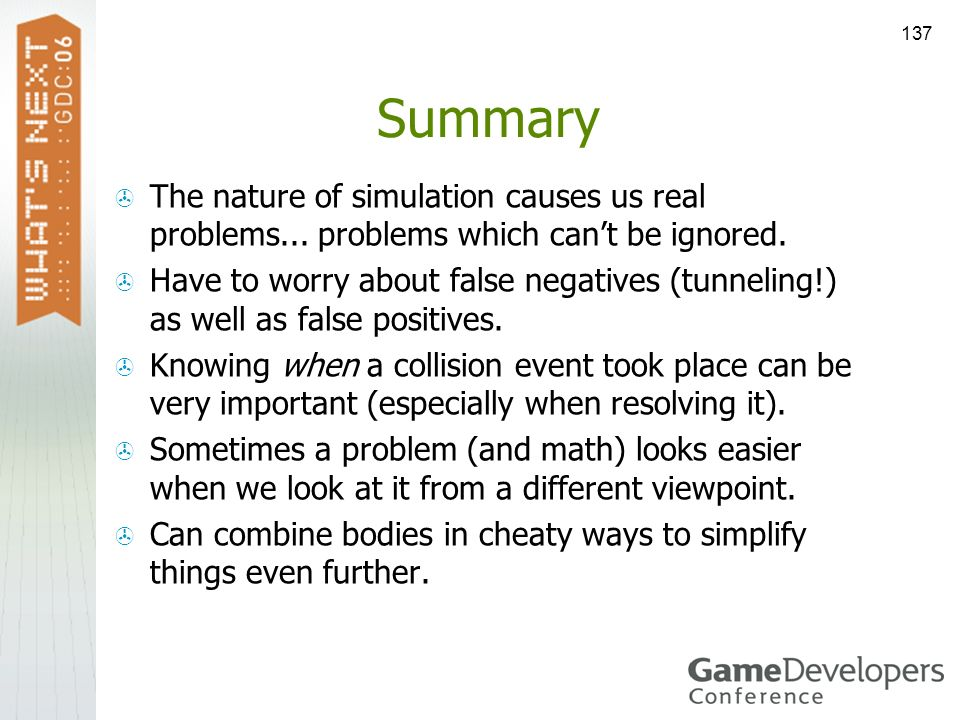 137 Summary The nature of simulation causes us real problems... problems which cant be ignored. Have to worry about false negatives (tunneling!) as we