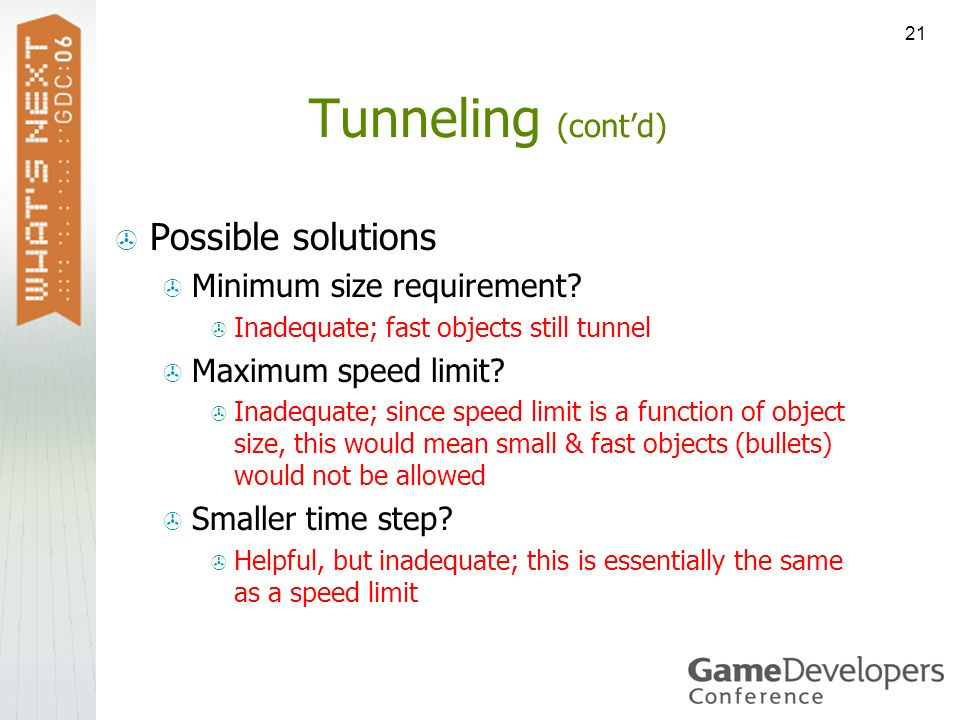 21 Tunneling (contd) Possible solutions Minimum size requirement? Inadequate; fast objects still tunnel Maximum speed limit? Inadequate; since speed l