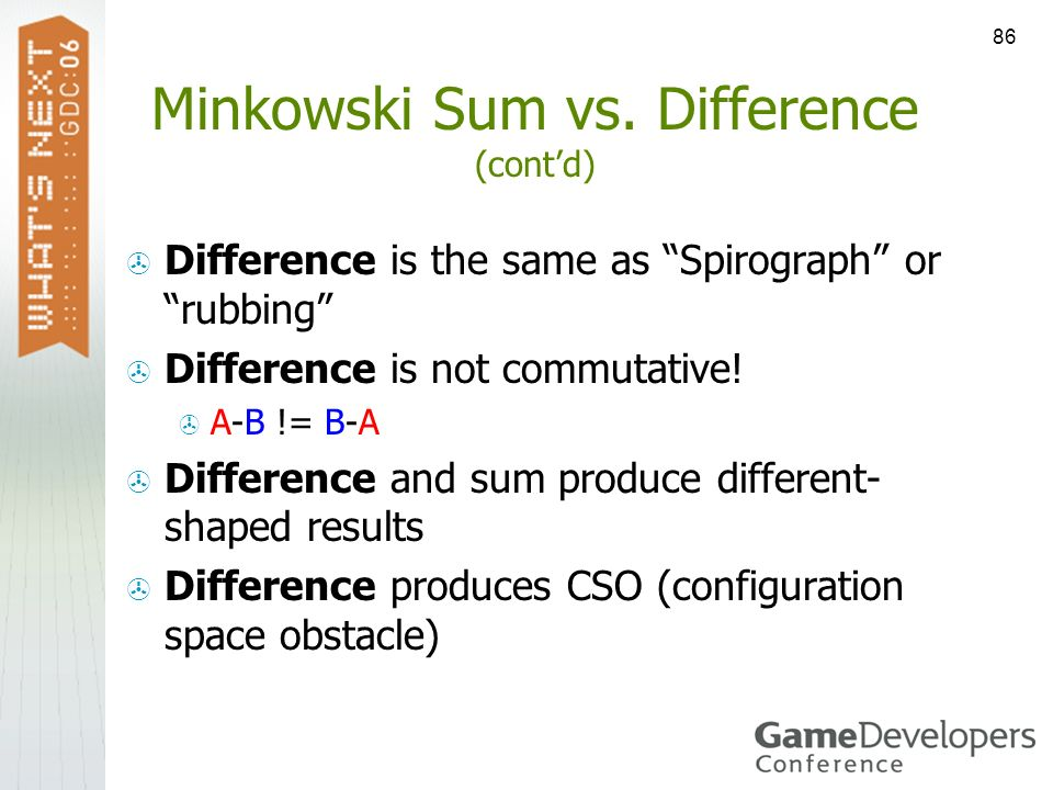 86 Minkowski Sum vs. Difference (contd) Difference is the same as Spirograph or rubbing Difference is not commutative! A-B != B-A Difference and sum p