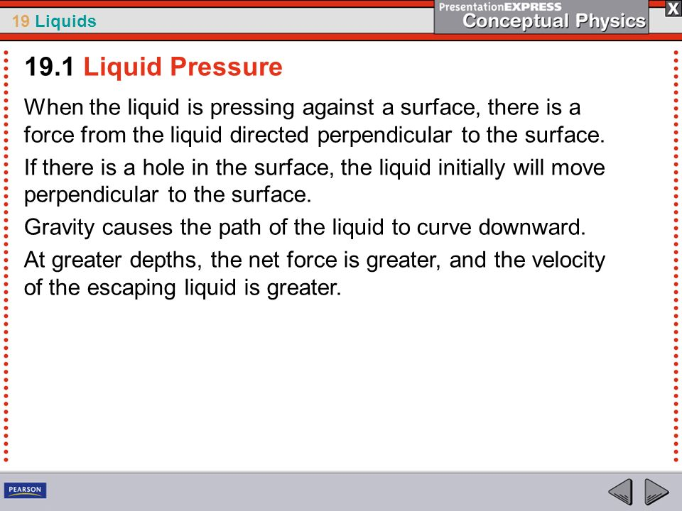 19 Liquids When the liquid is pressing against a surface, there is a force from the liquid directed perpendicular to the surface. If there is a hole i