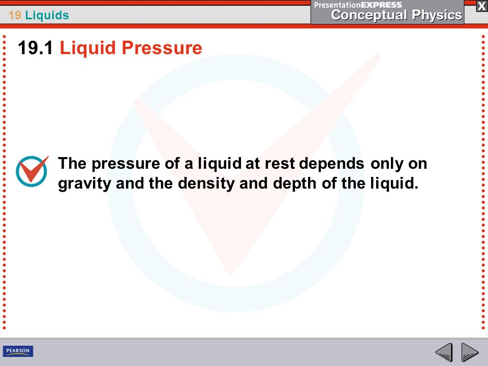 19 Liquids The pressure of a liquid at rest depends only on gravity and the density and depth of the liquid. 19.1 Liquid Pressure