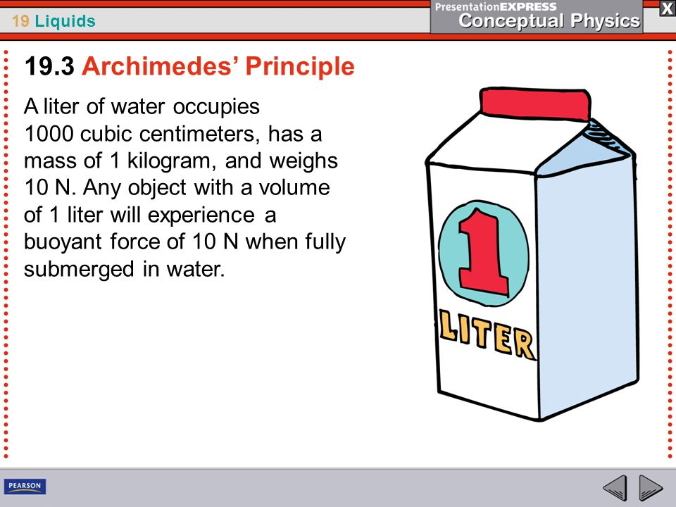 19 Liquids A liter of water occupies 1000 cubic centimeters, has a mass of 1 kilogram, and weighs 10 N. Any object with a volume of 1 liter will exper