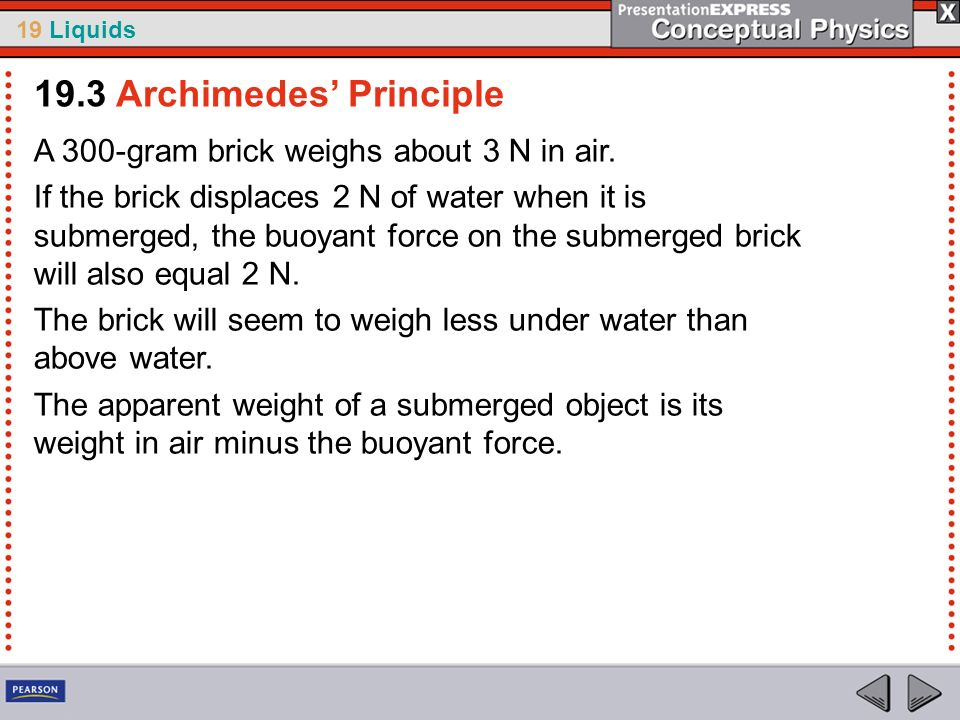 19 Liquids A 300-gram brick weighs about 3 N in air. If the brick displaces 2 N of water when it is submerged, the buoyant force on the submerged bric