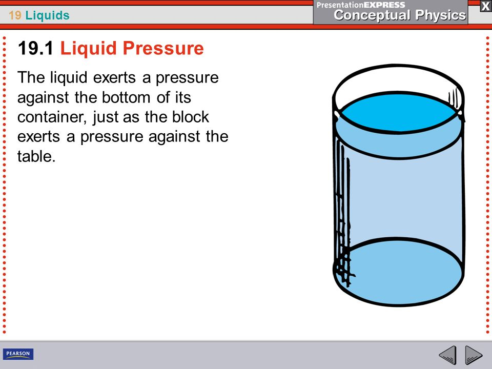 19 Liquids The liquid exerts a pressure against the bottom of its container, just as the block exerts a pressure against the table. 19.1 Liquid Pressu