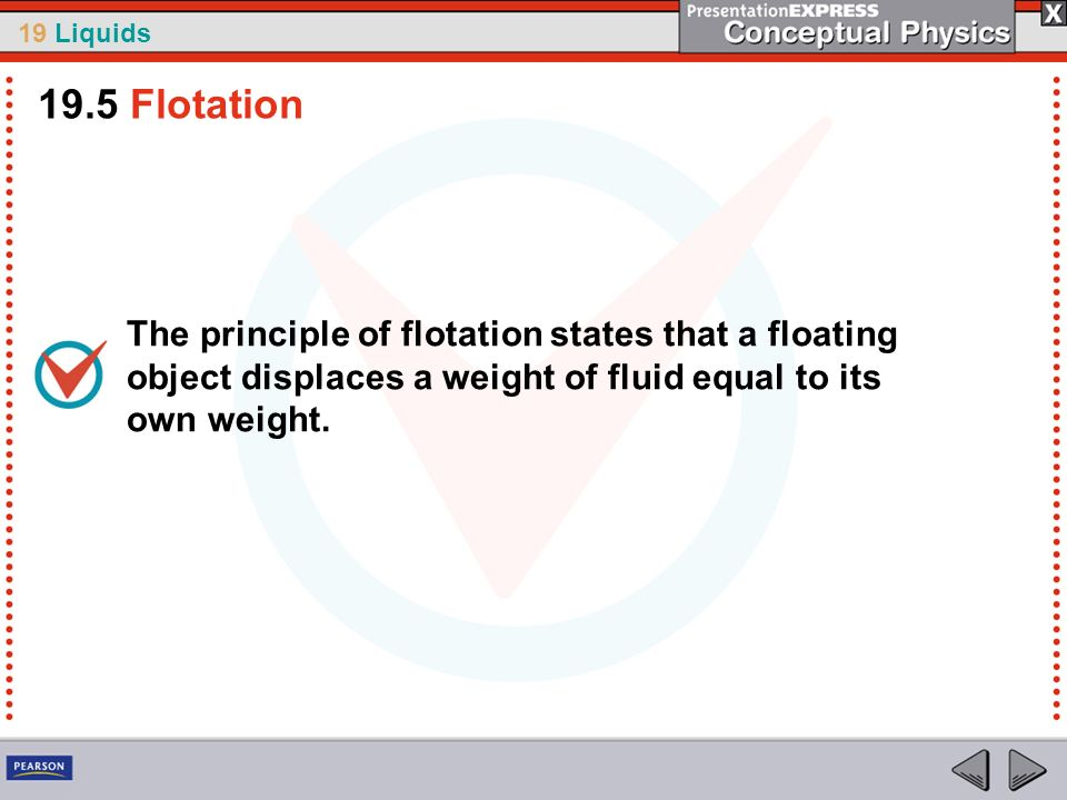 19 Liquids The principle of flotation states that a floating object displaces a weight of fluid equal to its own weight. 19.5 Flotation