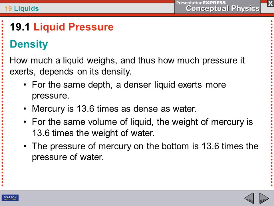 19 Liquids Density How much a liquid weighs, and thus how much pressure it exerts, depends on its density. For the same depth, a denser liquid exerts
