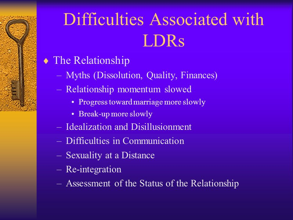 Difficulties Associated with LDRs The Relationship –Myths (Dissolution, Quality, Finances) –Relationship momentum slowed Progress toward marriage more