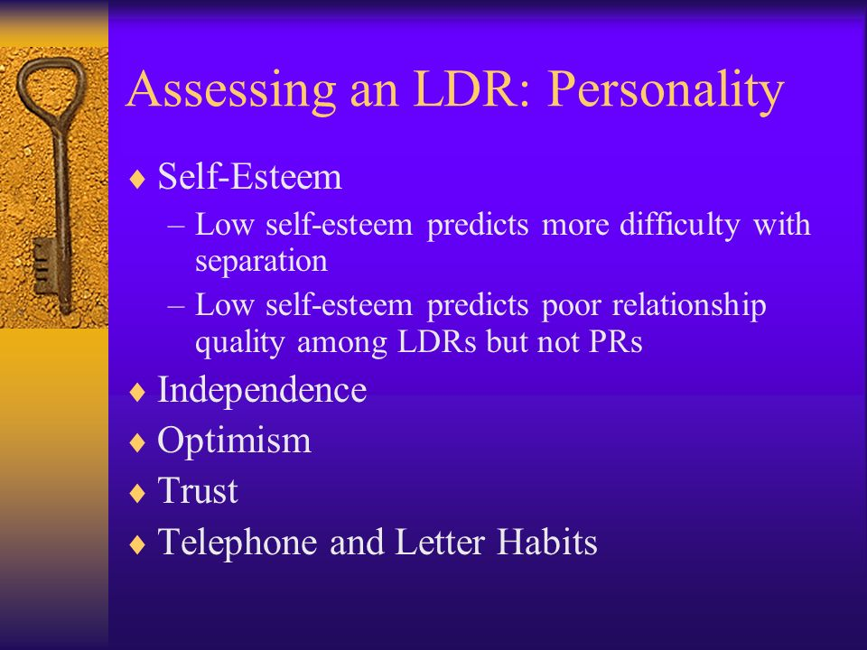 Assessing an LDR: Personality Self-Esteem –Low self-esteem predicts more difficulty with separation –Low self-esteem predicts poor relationship qualit