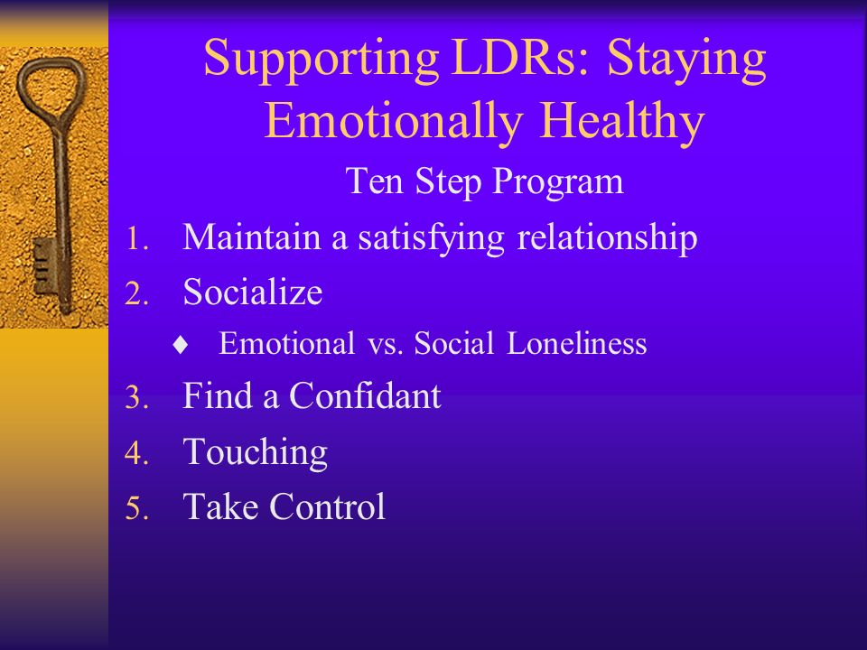 Supporting LDRs: Staying Emotionally Healthy Ten Step Program 1. Maintain a satisfying relationship 2. Socialize Emotional vs. Social Loneliness 3. Fi
