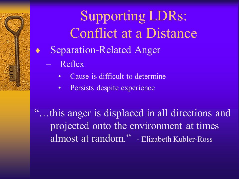 Supporting LDRs: Conflict at a Distance Separation-Related Anger –Reflex Cause is difficult to determine Persists despite experience …this anger is di