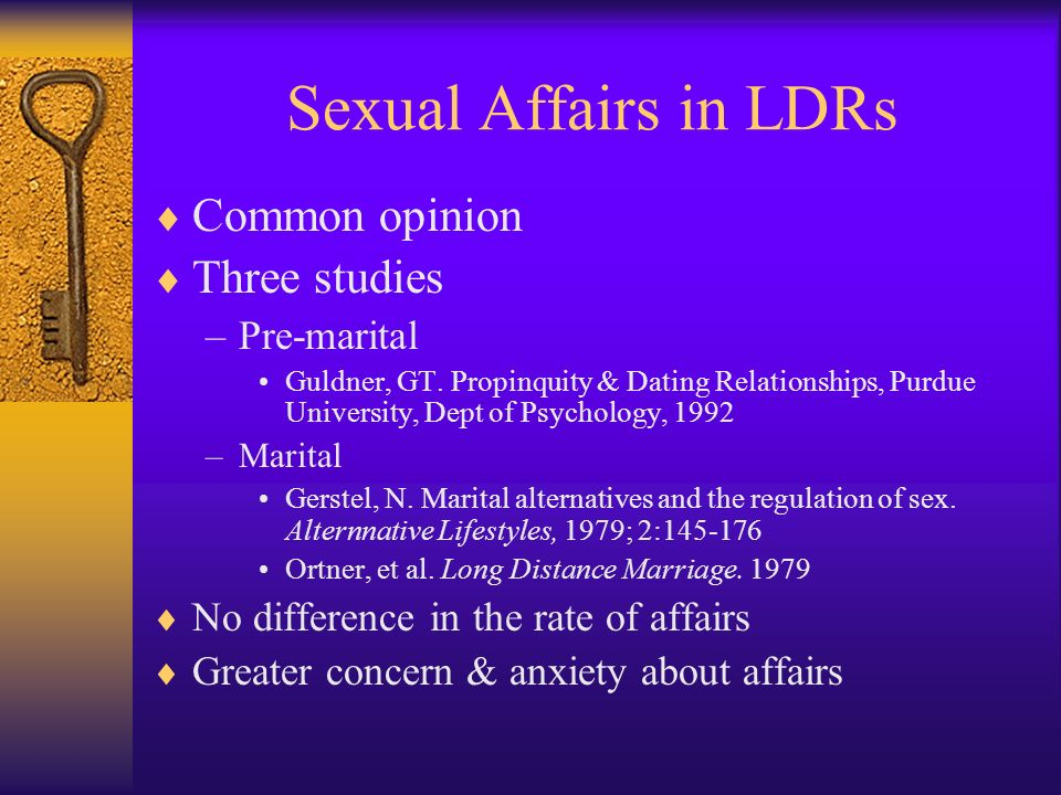 Sexual Affairs in LDRs Common opinion Three studies –Pre-marital Guldner, GT. Propinquity & Dating Relationships, Purdue University, Dept of Psycholog