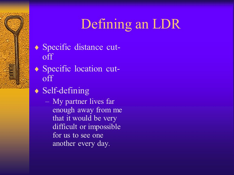 Defining an LDR Specific distance cut- off Specific location cut- off Self-defining –My partner lives far enough away from me that it would be very di