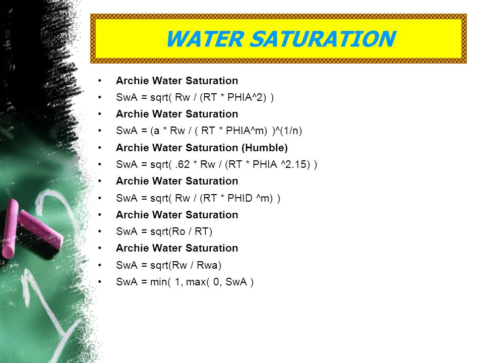 WATER SATURATION Archie Water Saturation SwA = sqrt( Rw / (RT * PHIA^2) ) Archie Water Saturation SwA = (a * Rw / ( RT * PHIA^m) )^(1/n) Archie Water