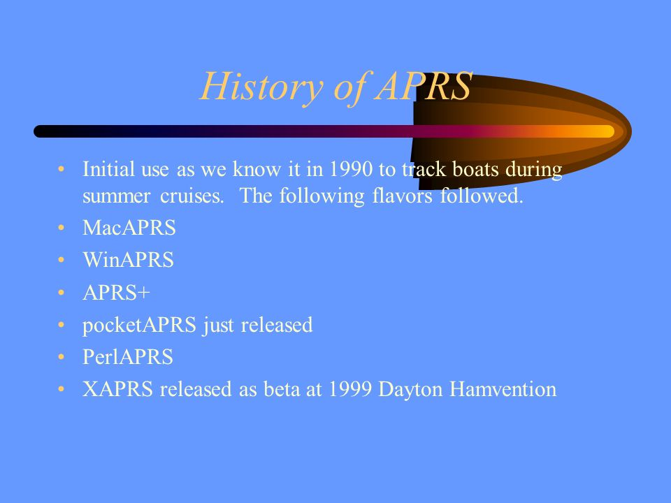 History of APRS Initial use as we know it in 1990 to track boats during summer cruises. The following flavors followed. MacAPRS WinAPRS APRS+ pocketAP