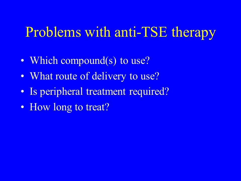 Problems with anti-TSE therapy Which compound(s) to use? What route of delivery to use? Is peripheral treatment required? How long to treat?
