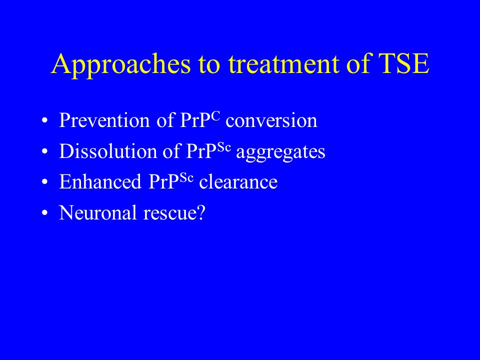 Approaches to treatment of TSE Prevention of PrP C conversion Dissolution of PrP Sc aggregates Enhanced PrP Sc clearance Neuronal rescue?