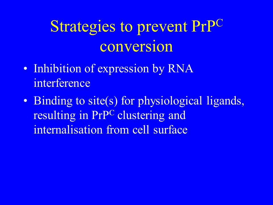 Strategies to prevent PrP C conversion Inhibition of expression by RNA interference Binding to site(s) for physiological ligands, resulting in PrP C c