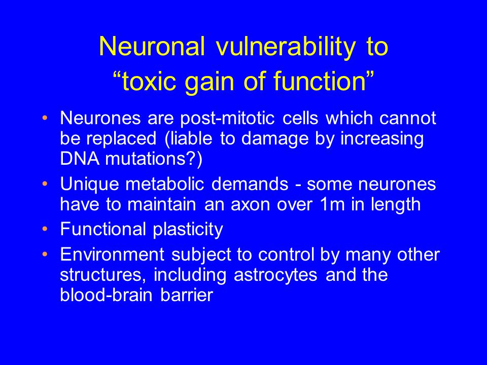 Neuronal vulnerability to toxic gain of function Neurones are post-mitotic cells which cannot be replaced (liable to damage by increasing DNA mutation
