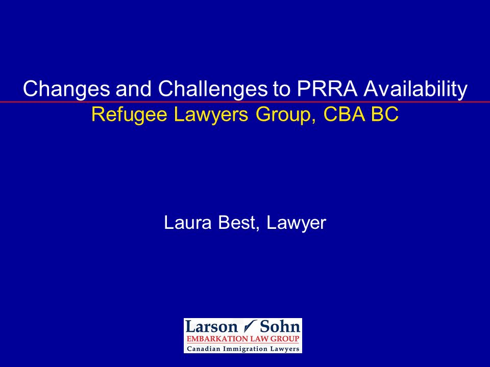 Changes and Challenges to PRRA Availability Refugee Lawyers Group, CBA BC Laura Best, Lawyer