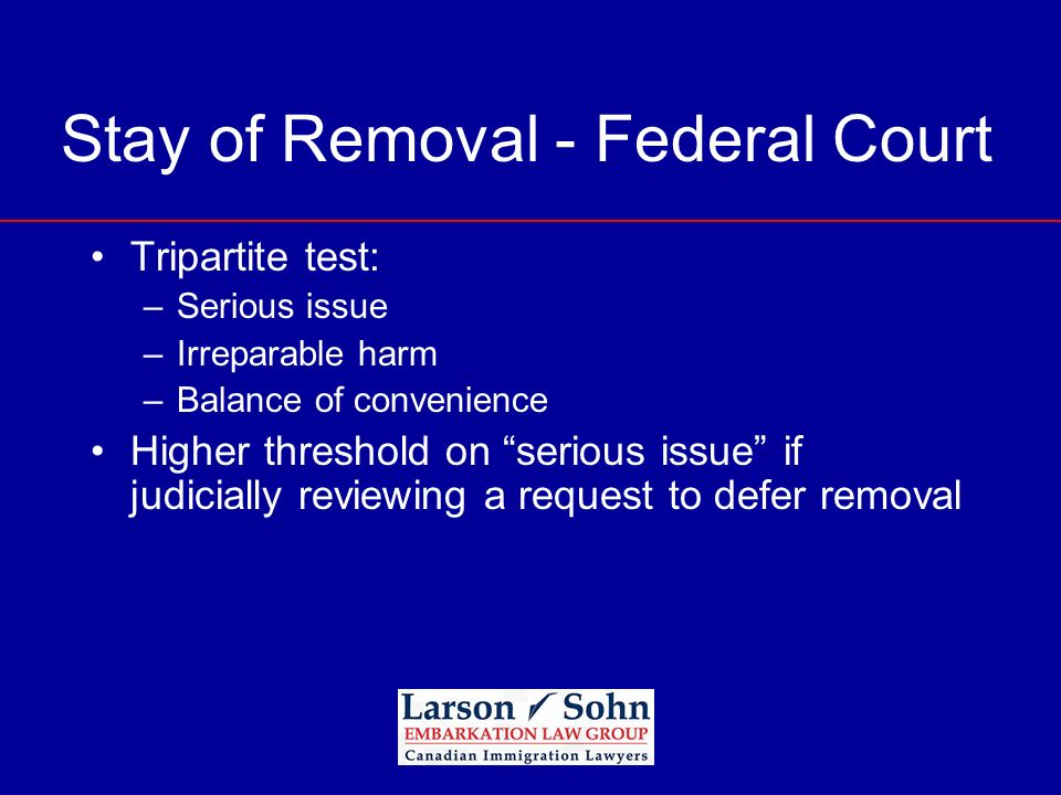 Stay of Removal - Federal Court Tripartite test: –Serious issue –Irreparable harm –Balance of convenience Higher threshold on serious issue if judicia