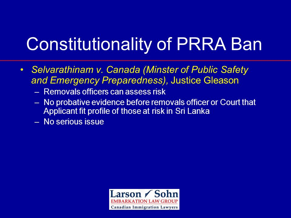 Constitutionality of PRRA Ban Selvarathinam v. Canada (Minster of Public Safety and Emergency Preparedness), Justice Gleason –Removals officers can as