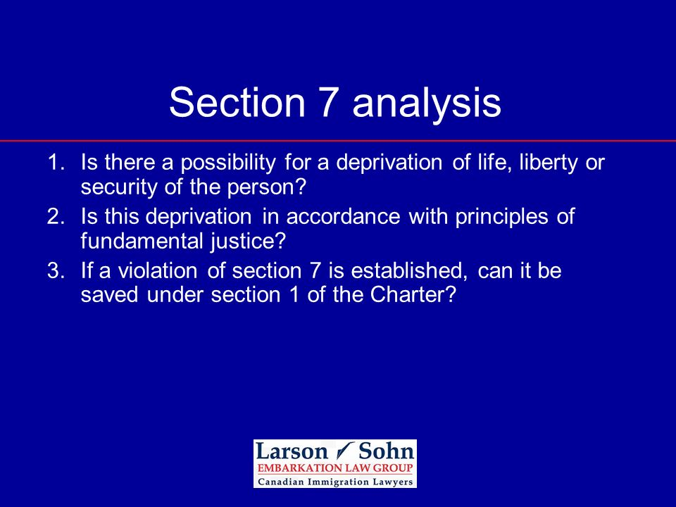 Section 7 analysis 1.Is there a possibility for a deprivation of life, liberty or security of the person? 2.Is this deprivation in accordance with pri