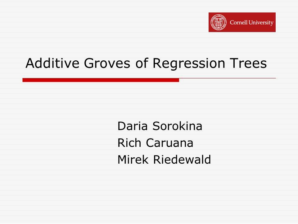 Additive Groves of Regression Trees Daria Sorokina Rich Caruana Mirek Riedewald
