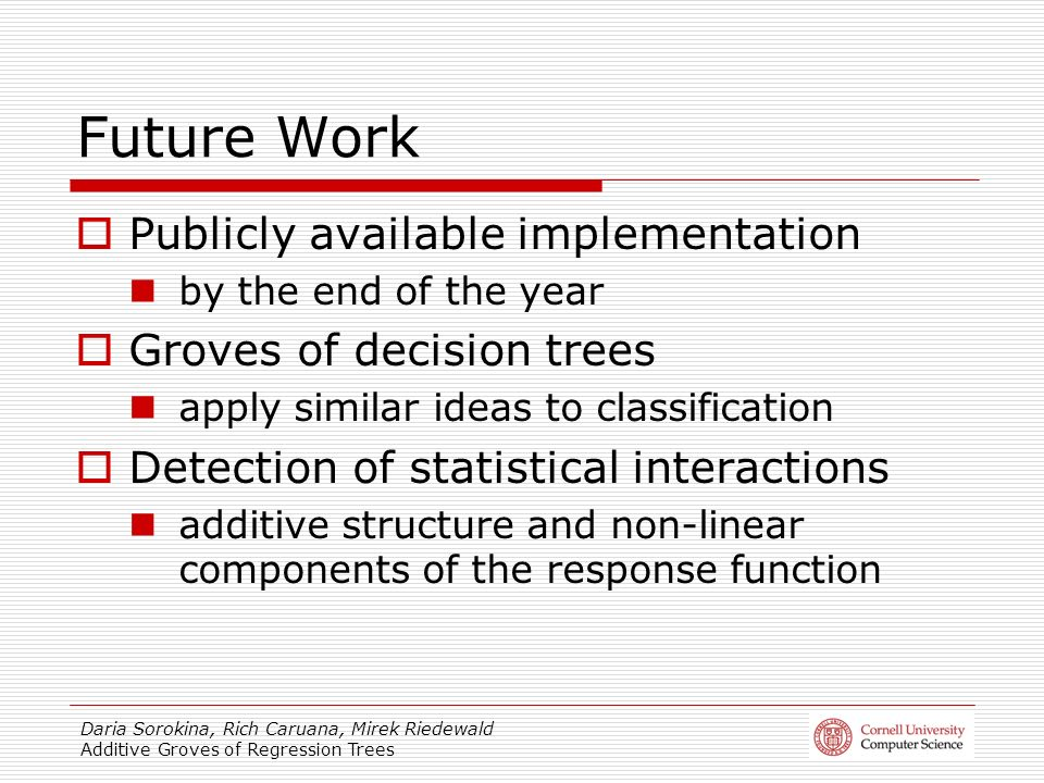 Daria Sorokina, Rich Caruana, Mirek Riedewald Additive Groves of Regression Trees Future Work Publicly available implementation by the end of the year
