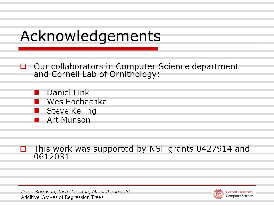 Daria Sorokina, Rich Caruana, Mirek Riedewald Additive Groves of Regression Trees Acknowledgements Our collaborators in Computer Science department an