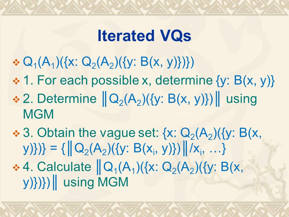 Iterated VQs Q 1 (A 1 )({x: Q 2 (A 2 )({y: B(x, y)})}) 1. For each possible x, determine {y: B(x, y)} 2. Determine Q 2 (A 2 )({y: B(x, y)}) using MGM