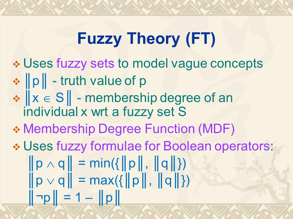 Fuzzy Theory (FT) Uses fuzzy sets to model vague concepts p - truth value of p x S - membership degree of an individual x wrt a fuzzy set S Membership