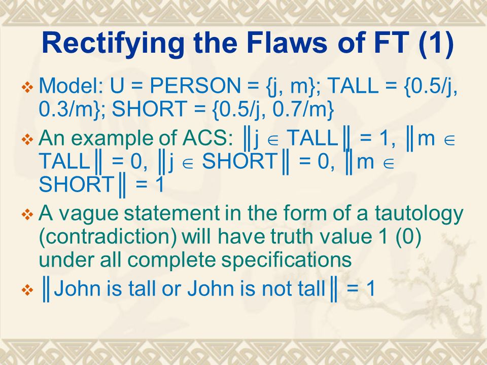 Rectifying the Flaws of FT (2) Model: U = PERSON = {j, m}; TALL = {0.5/j, 0.3/m}; SHORT = {0.5/j, 0.7/m} Rules out all inadmissible complete specifications related to the borderline cases of one vague set: j TALL = 0, m TALL = 1, j SHORT = 0, m SHORT = 0 Mary is tall and John is not tall = 0 Rules out all inadmissible complete specifications related to the border lines between 2 or more vague sets: j TALL = 1, m TALL = 1, j SHORT = 0, m SHORT = 1 Mary is tall and Mary is short = 0