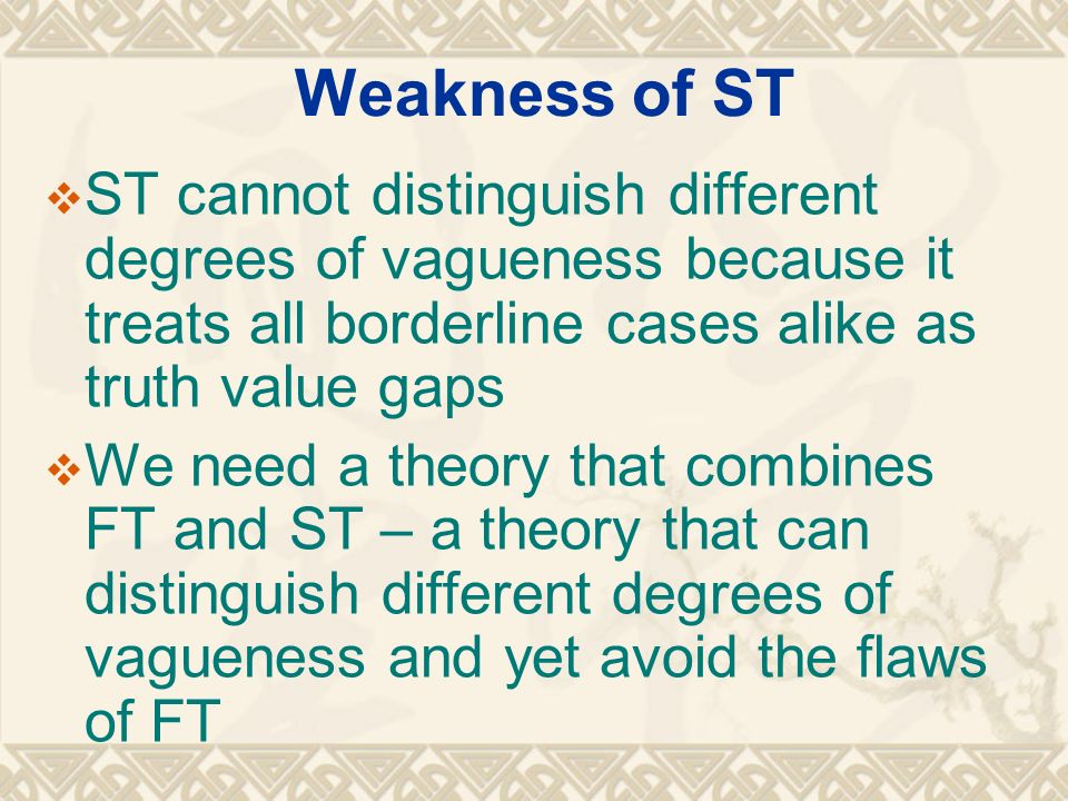 Weakness of ST ST cannot distinguish different degrees of vagueness because it treats all borderline cases alike as truth value gaps We need a theory