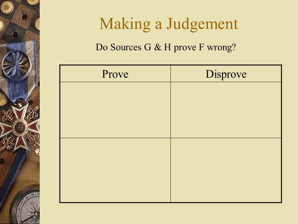 Making a Judgement ProveDisprove Do Sources G & H prove F wrong?