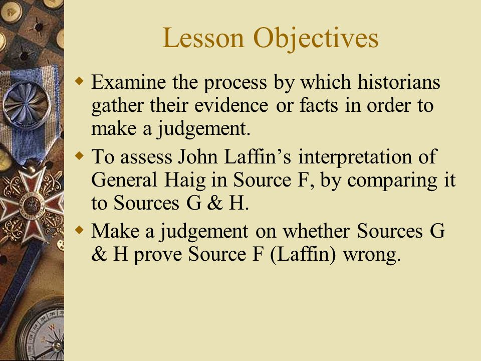Lesson Objectives Examine the process by which historians gather their evidence or facts in order to make a judgement. To assess John Laffins interpre