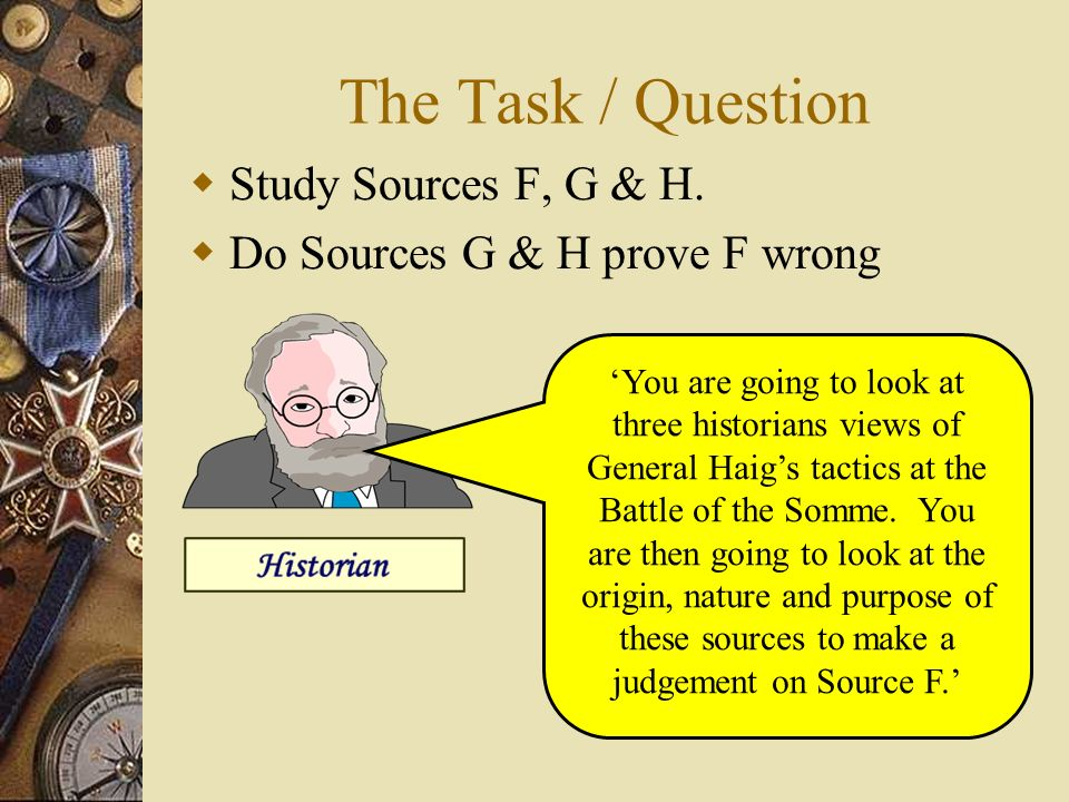 The Task / Question Study Sources F, G & H. Do Sources G & H prove F wrong You are going to look at three historians views of General Haigs tactics at