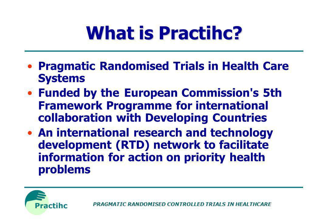 PRAGMATIC RANDOMISED CONTROLLED TRIALS IN HEALTHCARE What is Practihc.