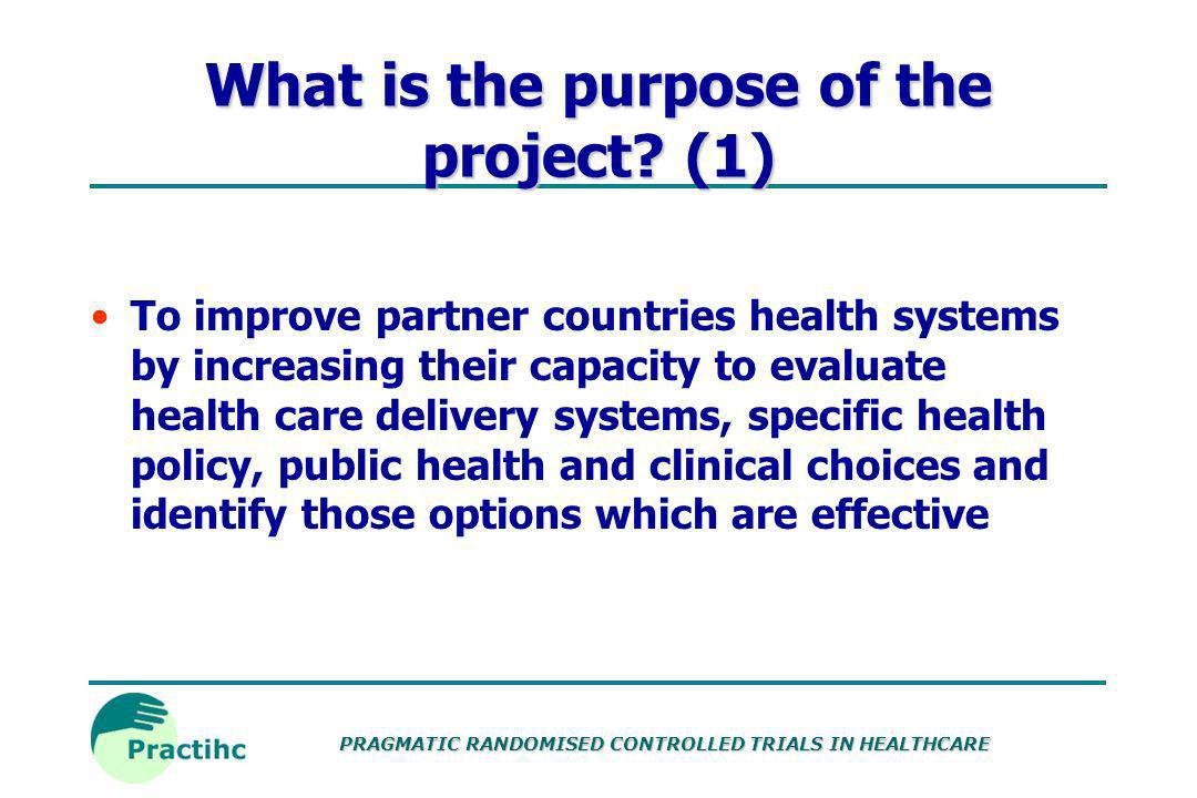 PRAGMATIC RANDOMISED CONTROLLED TRIALS IN HEALTHCARE What is Practihc? Pragmatic Randomised Trials in Health Care Systems Funded by the European Commi