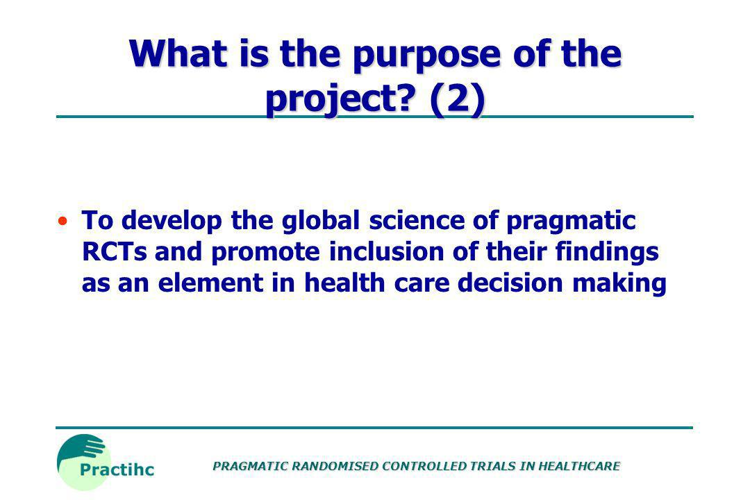 PRAGMATIC RANDOMISED CONTROLLED TRIALS IN HEALTHCARE Checklists Initial search concludes that many checklists located are too specific and not relevant Will need to develop checklists for the purposes of practihc Checklists for each section of the protocol template have been developed within the context of things to consider when writing a protocol