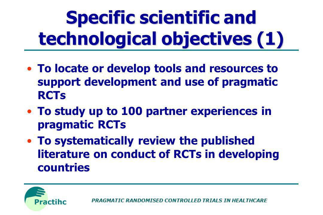 PRAGMATIC RANDOMISED CONTROLLED TRIALS IN HEALTHCARE Specific scientific and technological objectives (1) To locate or develop tools and resources to support development and use of pragmatic RCTs To study up to 100 partner experiences in pragmatic RCTs To systematically review the published literature on conduct of RCTs in developing countries