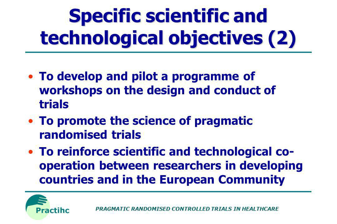 PRAGMATIC RANDOMISED CONTROLLED TRIALS IN HEALTHCARE Specific scientific and technological objectives (1) To locate or develop tools and resources to